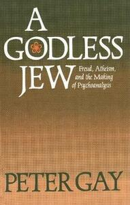 A Godless Jew: Freud, Atheism, and the Making of Psychoanalysis - Peter Gay - cover
