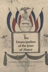 The Emancipation of the Jews of Alsace: Acculturation and Tradition in the Nineteenth Century - Paula E. Hyman - cover