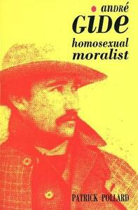 Andre Gide: The Homosexual Moralist - Patrick Pollard - cover