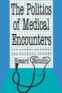 The Politics of Medical Encounters: How Patients and Doctors Deal With Social Problems - Howard Waitzkin - cover