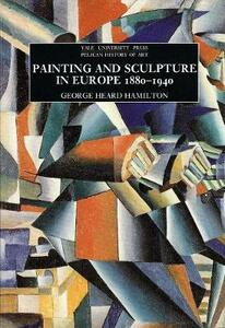 Painting and Sculpture in Europe, 1880-1940: 4th Edition - George Heard Hamilton - cover
