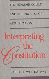 Interpreting the Constitution: The Supreme Court and the Process of Adjudication - Harry H. Wellington - cover