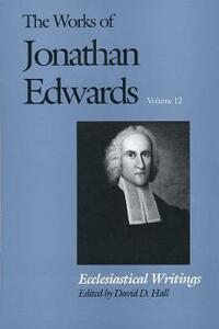 The Works of Jonathan Edwards, Vol. 12: Volume 12: Ecclesiastical Writings - Jonathan Edwards - cover