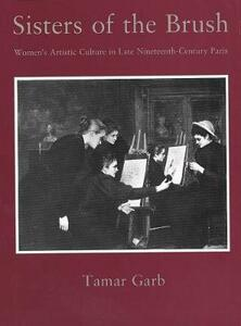 Sisters of the Brush: Womens Artistic Culture in Late Nineteenth-Century Paris - Tamar Garb - cover