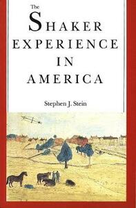 The Shaker Experience in America: A History of the United Society of Believers - Stephen J. Stein - cover