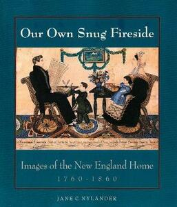 Our Own Snug Fireside: Images of the New England Home, 1760-1860 - Jane C. Nylander - cover