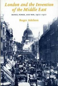 London and the Invention of the Middle East: Money, Power, and War, 1902-1922 - Roger Adelson - cover