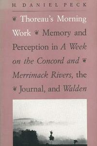 """Thoreau's Morning Work: Memory and Perception in a Week on the Concord and Merrimack Rivers, the """"Journal,"""" and Walden (Revised) - H. Daniel Peck - cover"""