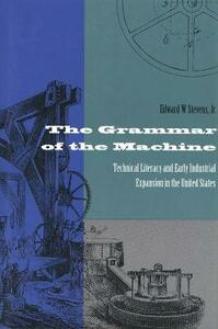 The Grammar of the Machine: Technical Literacy and Early Industrial Expansion in the United States - Edward Stevens - cover