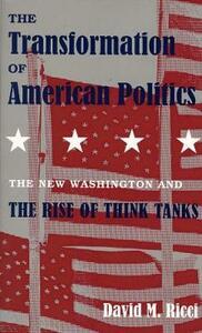 The Transformation of American Politics: The New Washington and the Rise of Think Tanks - David M. Ricci - cover
