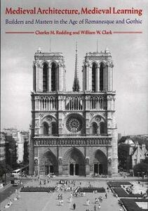 Medieval Architecture, Medieval Learning: Builders and Masters in the Age of Romanesque and Gothic - Charles M. Radding - cover