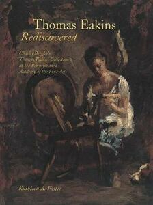 Thomas Eakins Rediscovered: Charles Bregler`s Thomas Eakins Collection at the Pennsylvania Academy of the Fine Arts - Kathleen A. Foster - cover