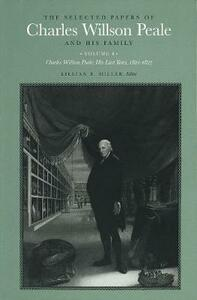 The Selected Papers of Charles Willson Peale and His Family: Volume 4, Charles Willson Peale: His Last Years, 1821-1827 - Charles Willson Peale - cover