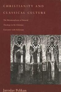 Christianity and Classical Culture: The Metamorphosis of Natural Theology in the Christian Encounter with Hellenism (Revised) - Jaroslav Pelikan - cover