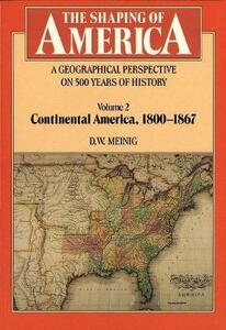 The Shaping of America: A Geographical Perspective on 500 Years of History: Volume 2: Continental America, 1800-1867 - D. W. Meinig - cover