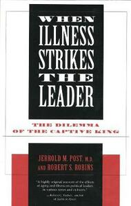 When Illness Strikes the Leader: The Dilemma of the Captive King - Jerrold M. Post - cover