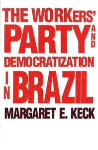 The Workers Party and Democratization in Brazil - Margaret E. Keck - cover