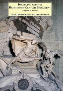 Roubiliac and the Eighteenth-Century Monument: Sculpture as Theatre - Malcolm Baker,David Bindman - cover