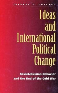 Ideas and International Political Change: Soviet/Russian Behavior and the End of the Cold War - Jeffrey T. Checkel - cover