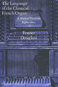 The Language of the Classical French Organ: A Musical Tradition Before 1800, New and Expanded Edition - Fenner Douglass - cover