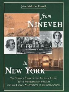 From Nineveh to New York: The Strange Story of the Assyrian Reliefs in the Metropolitan Museum & the Hidden Masterpiece at Canford School - John Malcolm Russell - cover
