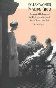 Fallen Women, Problem Girls: Unmarried Mothers and the Professionalization of Social Work, 1890-1945 - Regina G. Kunzel - cover