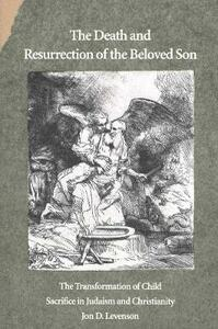 The Death and Resurrection of the Beloved Son: The Transformation of Child Sacrifice in Judaism and Christianity - Jon D. Levenson - cover