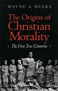 The Origins of Christian Morality: The First Two Centuries - Wayne A. Meeks - cover