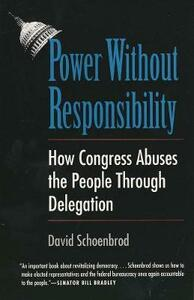 Power Without Responsibility: How Congress Abuses the People Through Delegation - David Schoenbrod - cover