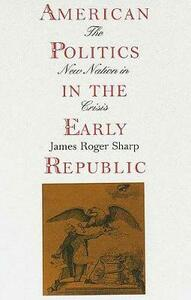 American Politics in the Early Republic: The New Nation in Crisis - James Roger Sharp - cover