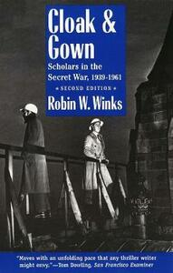 Cloak and Gown: Scholars in the Secret War, 1939-1961, Second Edition - Robin Winks - cover