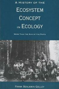A History of the Ecosystem Concept in Ecology: More Than the Sum of the Parts - Frank Benjamin Golley - cover
