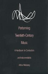 Performing Twentieth-Century Music: A Handbook for Conductors and Instrumentalists - Arthur Weisberg - cover