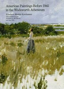 American Paintings Before 1945 in the Wadsworth Atheneum - Elizabeth Mankin Kornhauser - cover