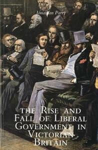 The Rise and Fall of Liberal Government in Victorian Britain - Jonathan P. Parry - cover