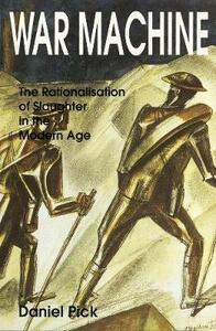 War Machine: The Rationalisation of Slaughter in the Modern Age - Daniel Pick - cover