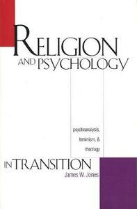 Religion and Psychology in Transition: Psychoanalysis, Feminism, and Theology - James William Jones - cover