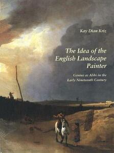 The Idea of the English Landscape Painter: Genius as Alibi in the Early Nineteenth Century - Kay Dian Kriz - cover