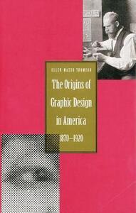 The Origins of Graphic Design in America, 1870-1920 - Ellen Mazur Thomson - cover