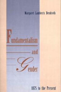 Fundamentalism and Gender, 1875 to the Present - Margaret Lamberts Bendroth - cover