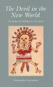 The Devil in the New World: The Impact of Diabolism in New Spain - Fernando Cervantes - cover