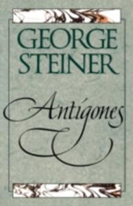 Antigones: How the Antigone Legend Has Endured in Western Literature, Art, and Thought - George Steiner - cover