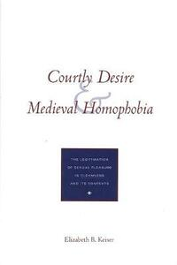 Courtly Desire and Medieval Homophobia: The Legitimation of Sexual Pleasure in Cleanness and Its Contexts - Elizabeth B. Keiser - cover