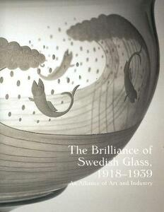 The Brilliance of Swedish Glass, 1918-1939: An Alliance of Art and Industry - cover