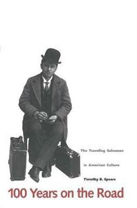 100 Years on the Road: The Traveling Salesman in American Culture - Timothy B. Spears - cover