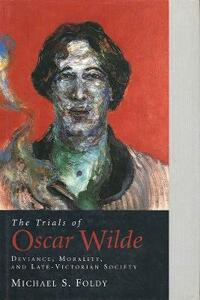 The Trials of Oscar Wilde: Deviance, Morality, and Late-Victorian Society - Michael S. Foldy - cover