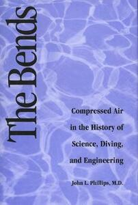 Bends: Compressed Air in the History of Science, Diving, and Engineering - John L. Phillips - cover
