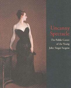 Uncanny Spectacle: Public Career of the Young John Singer Sargent - Marc Simpson,Richard Ormond,Barbara Weinberg - cover
