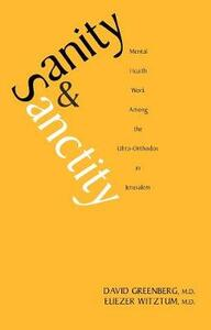 Sanity and Sanctity: Mental Health Work Among the Ultra-Orthodox in Jerusalem - David Greenberg,Eliezer Witztum - cover