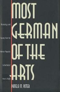 Most German of the Arts: Musicology and Society from the Weimar Republic to the End of Hitlers Reich - Pamela M. Potter - cover